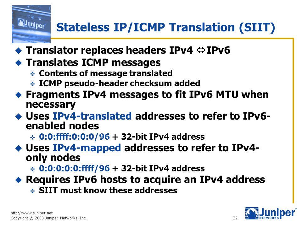 http://www.juniper.net Copyright © 2003 Juniper Networks, Inc. 32 Stateless IP/ICMP Translation (SIIT)  Translator replaces headers IPv4  IPv6  Tra