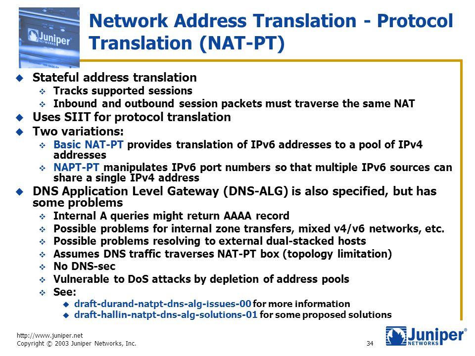 http://www.juniper.net Copyright © 2003 Juniper Networks, Inc. 34 Network Address Translation - Protocol Translation (NAT-PT)  Stateful address trans