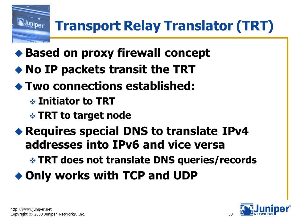http://www.juniper.net Copyright © 2003 Juniper Networks, Inc. 38 Transport Relay Translator (TRT)  Based on proxy firewall concept  No IP packets t