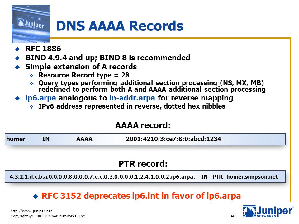 http://www.juniper.net Copyright © 2003 Juniper Networks, Inc. 46 DNS AAAA Records AAAA record: homer IN AAAA2001:4210:3:ce7:8:0:abcd:1234 PTR record: