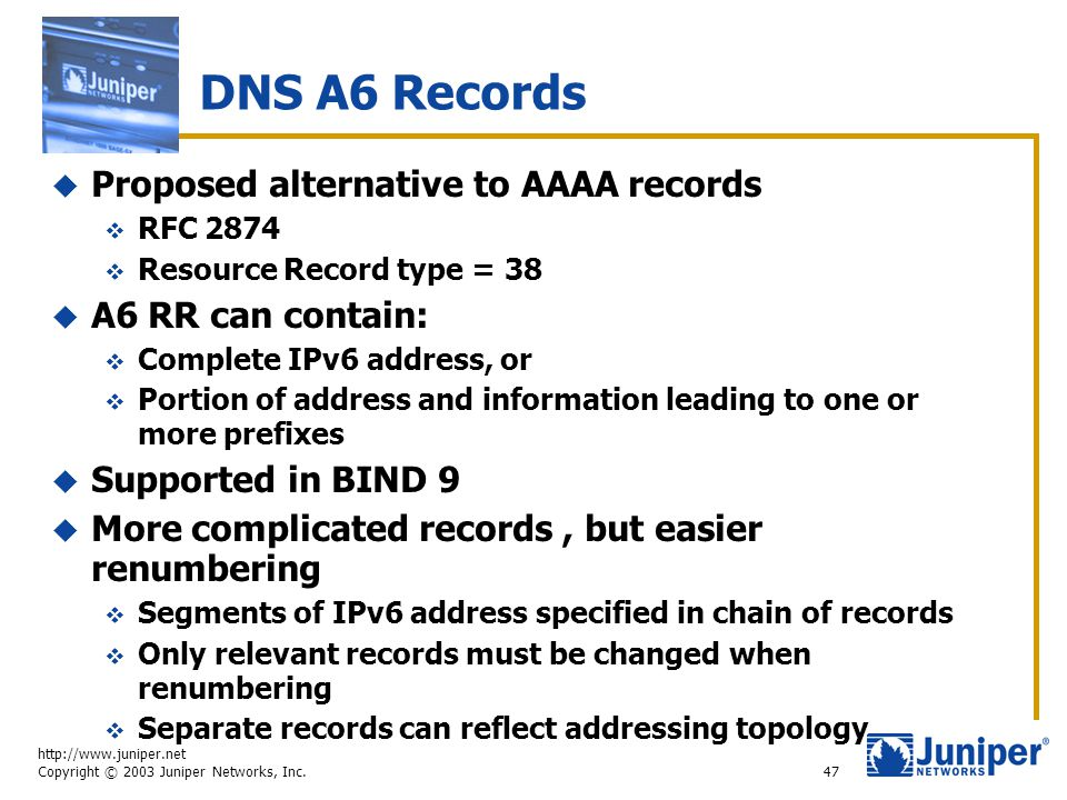 http://www.juniper.net Copyright © 2003 Juniper Networks, Inc. 47 DNS A6 Records  Proposed alternative to AAAA records  RFC 2874  Resource Record t