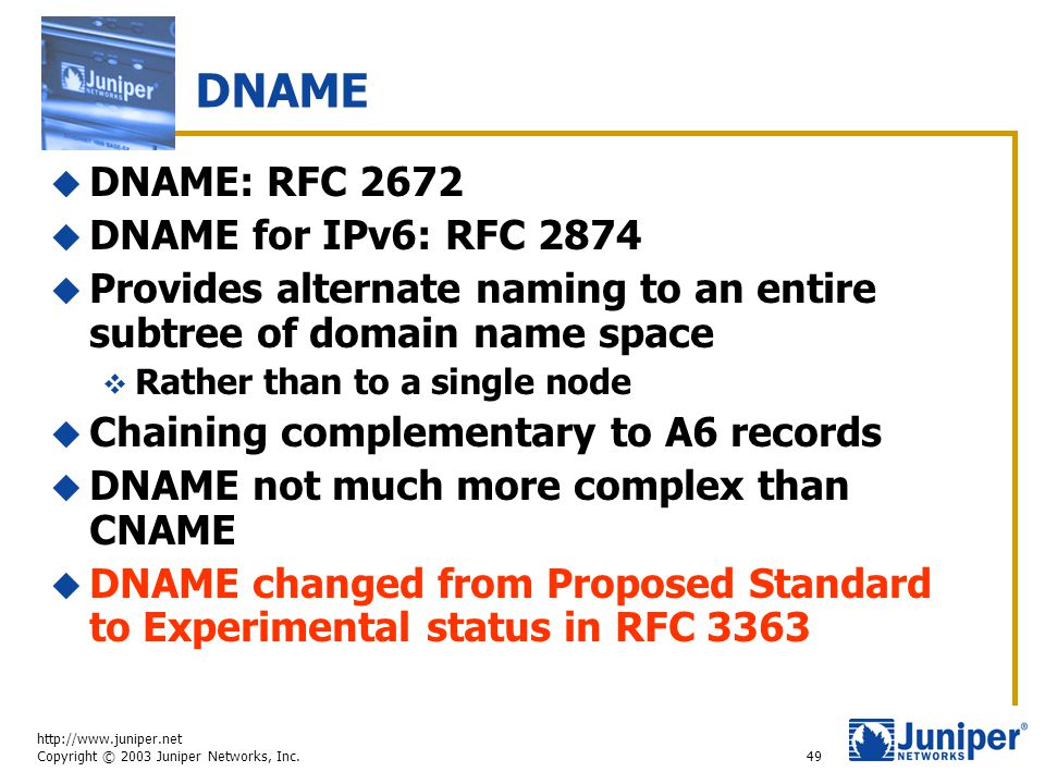http://www.juniper.net Copyright © 2003 Juniper Networks, Inc. 49 DNAME  DNAME: RFC 2672  DNAME for IPv6: RFC 2874  Provides alternate naming to an