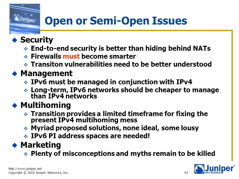 http://www.juniper.net Copyright © 2003 Juniper Networks, Inc. 53 Open or Semi-Open Issues  Security  End-to-end security is better than hiding behi