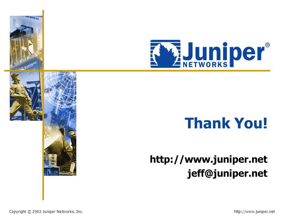 Copyright © 2003 Juniper Networks, Inc. http://www.juniper.net Thank You! http://www.juniper.net jeff@juniper.net