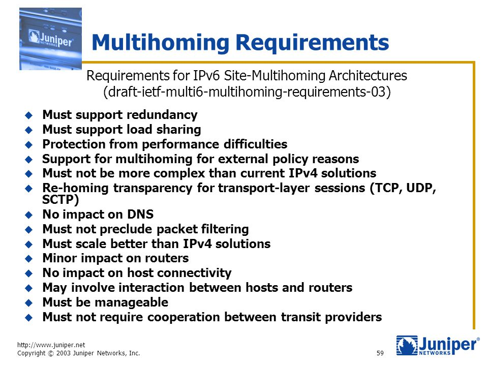 http://www.juniper.net Copyright © 2003 Juniper Networks, Inc. 59 Multihoming Requirements  Must support redundancy  Must support load sharing  Pro
