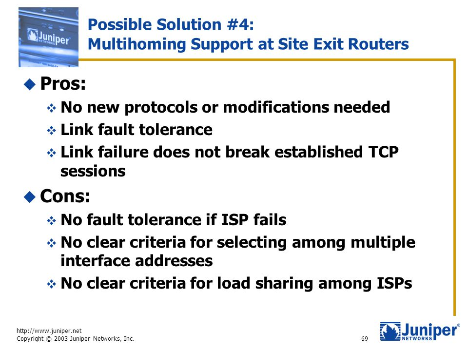 http://www.juniper.net Copyright © 2003 Juniper Networks, Inc. 69 Possible Solution #4: Multihoming Support at Site Exit Routers  Pros:  No new prot