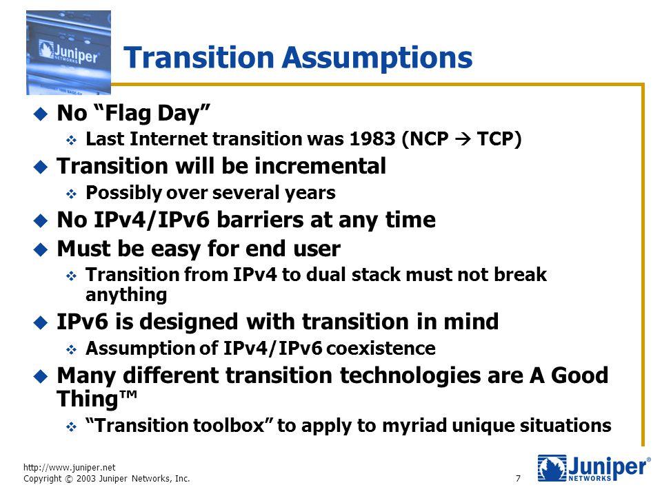 "http://www.juniper.net Copyright © 2003 Juniper Networks, Inc. 7 Transition Assumptions  No ""Flag Day""  Last Internet transition was 1983 (NCP  TCP"