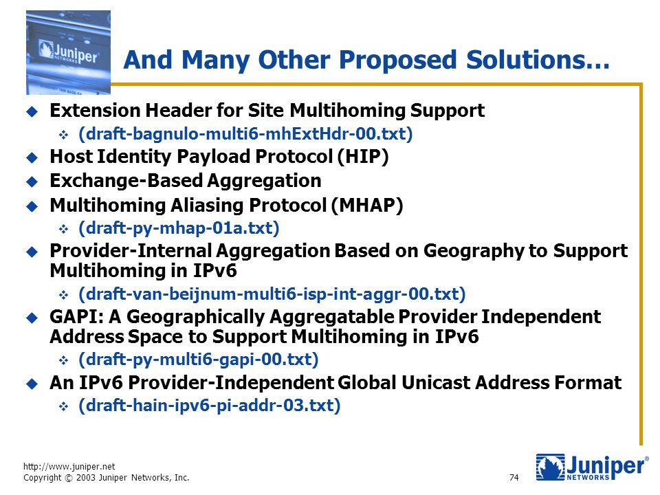 http://www.juniper.net Copyright © 2003 Juniper Networks, Inc. 74 And Many Other Proposed Solutions…  Extension Header for Site Multihoming Support 