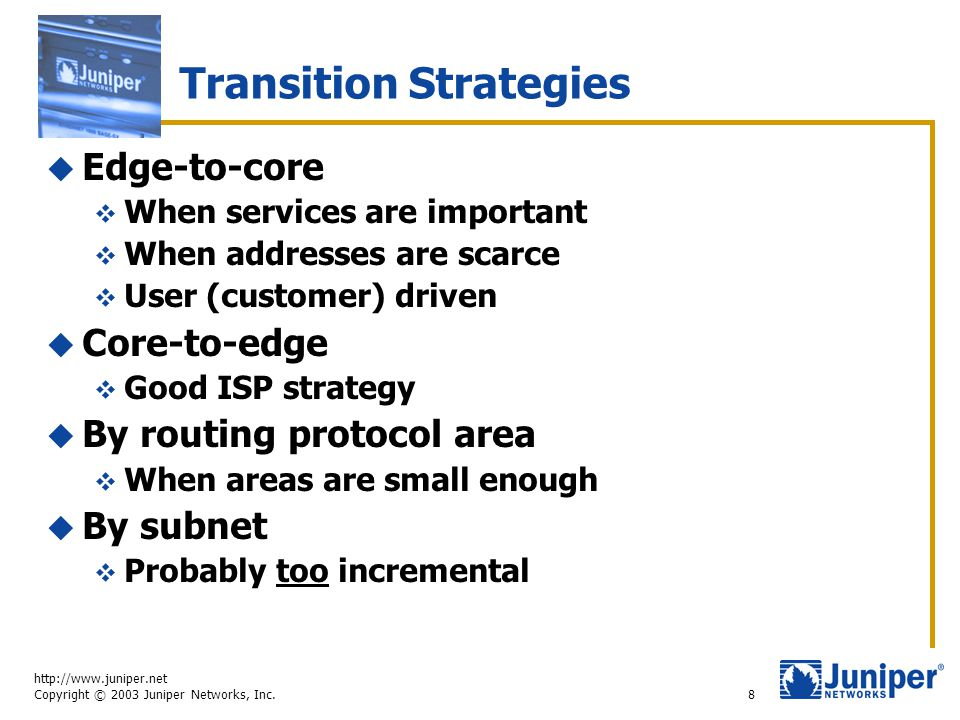 http://www.juniper.net Copyright © 2003 Juniper Networks, Inc. 8 Transition Strategies  Edge-to-core  When services are important  When addresses a
