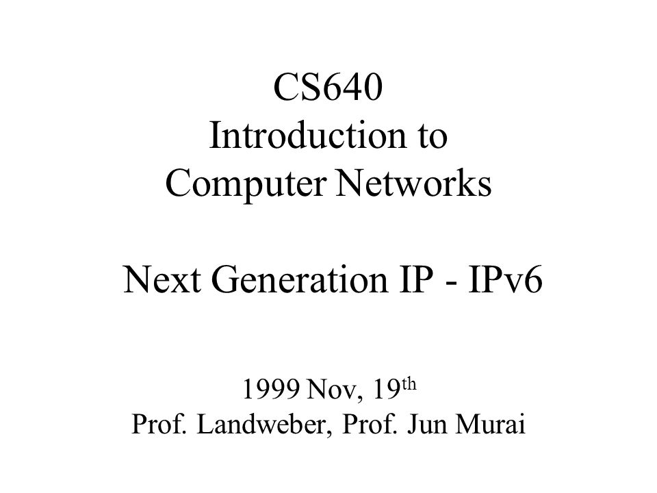 CS640 Introduction to Computer Networks Next Generation IP - IPv6 1999 Nov, 19 th Prof.