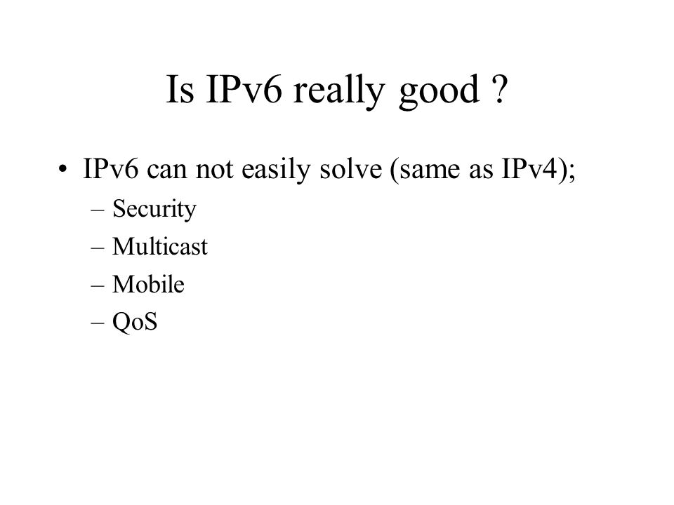 Is IPv6 really good ? IPv6 can not easily solve (same as IPv4); –Security –Multicast –Mobile –QoS