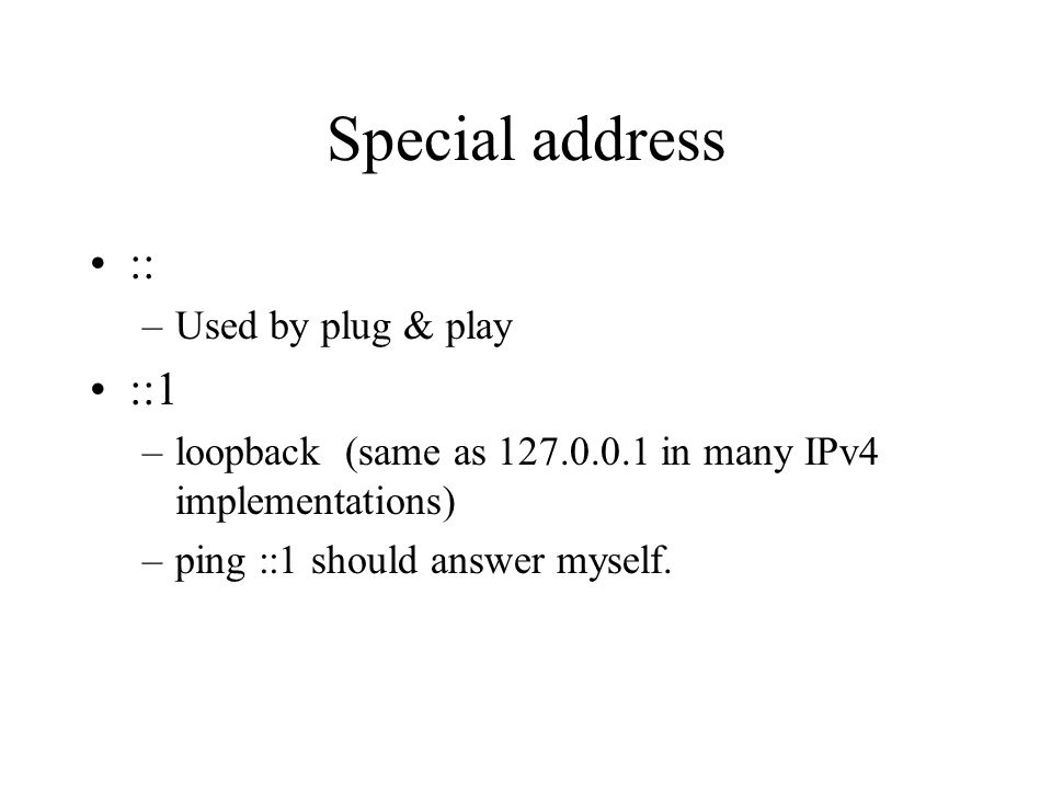 Special address :: –Used by plug & play ::1 –loopback (same as 127.0.0.1 in many IPv4 implementations) –ping ::1 should answer myself.