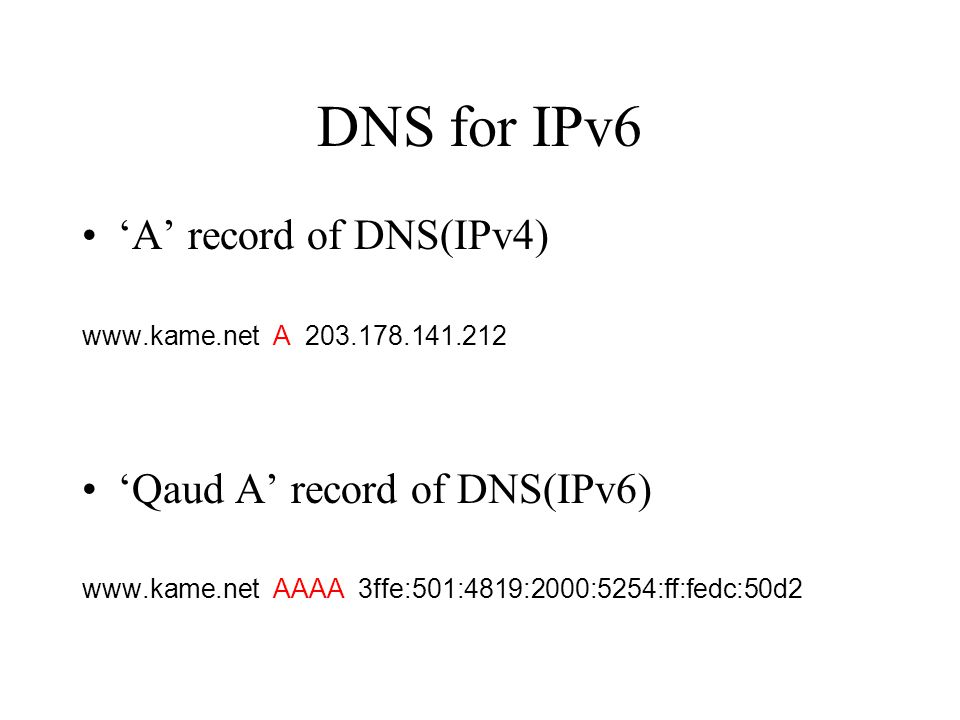 DNS for IPv6 'A' record of DNS(IPv4) www.kame.net A 203.178.141.212 'Qaud A' record of DNS(IPv6) www.kame.net AAAA 3ffe:501:4819:2000:5254:ff:fedc:50d2
