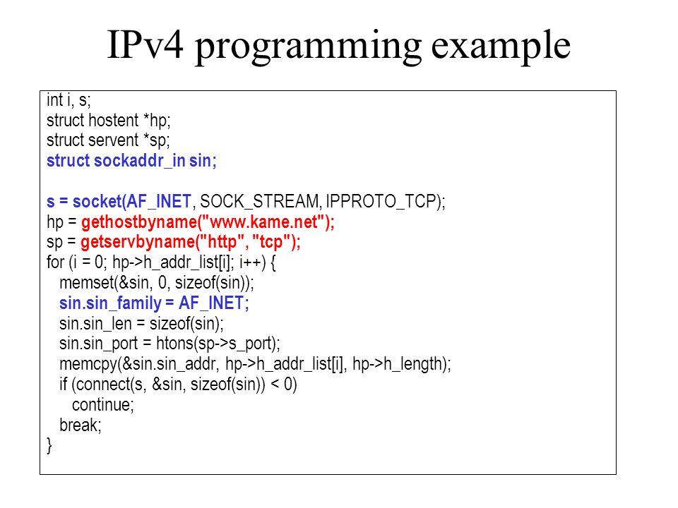 IPv4 programming example int i, s; struct hostent *hp; struct servent *sp; struct sockaddr_in sin; s = socket(AF_INET, SOCK_STREAM, IPPROTO_TCP); hp = gethostbyname( www.kame.net ); sp = getservbyname( http , tcp ); for (i = 0; hp->h_addr_list[i]; i++) { memset(&sin, 0, sizeof(sin)); sin.sin_family = AF_INET; sin.sin_len = sizeof(sin); sin.sin_port = htons(sp->s_port); memcpy(&sin.sin_addr, hp->h_addr_list[i], hp->h_length); if (connect(s, &sin, sizeof(sin)) < 0) continue; break; }