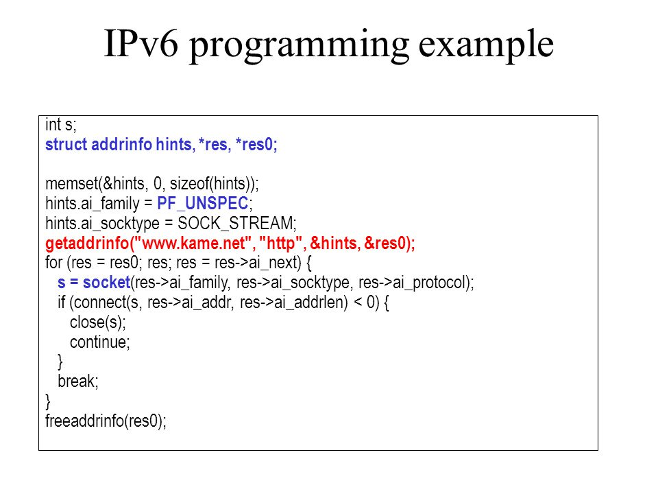 IPv6 programming example int s; struct addrinfo hints, *res, *res0; memset(&hints, 0, sizeof(hints)); hints.ai_family = PF_UNSPEC ; hints.ai_socktype = SOCK_STREAM; getaddrinfo( www.kame.net , http , &hints, &res0); for (res = res0; res; res = res->ai_next) { s = socket (res->ai_family, res->ai_socktype, res->ai_protocol); if (connect(s, res->ai_addr, res->ai_addrlen) < 0) { close(s); continue; } break; } freeaddrinfo(res0);