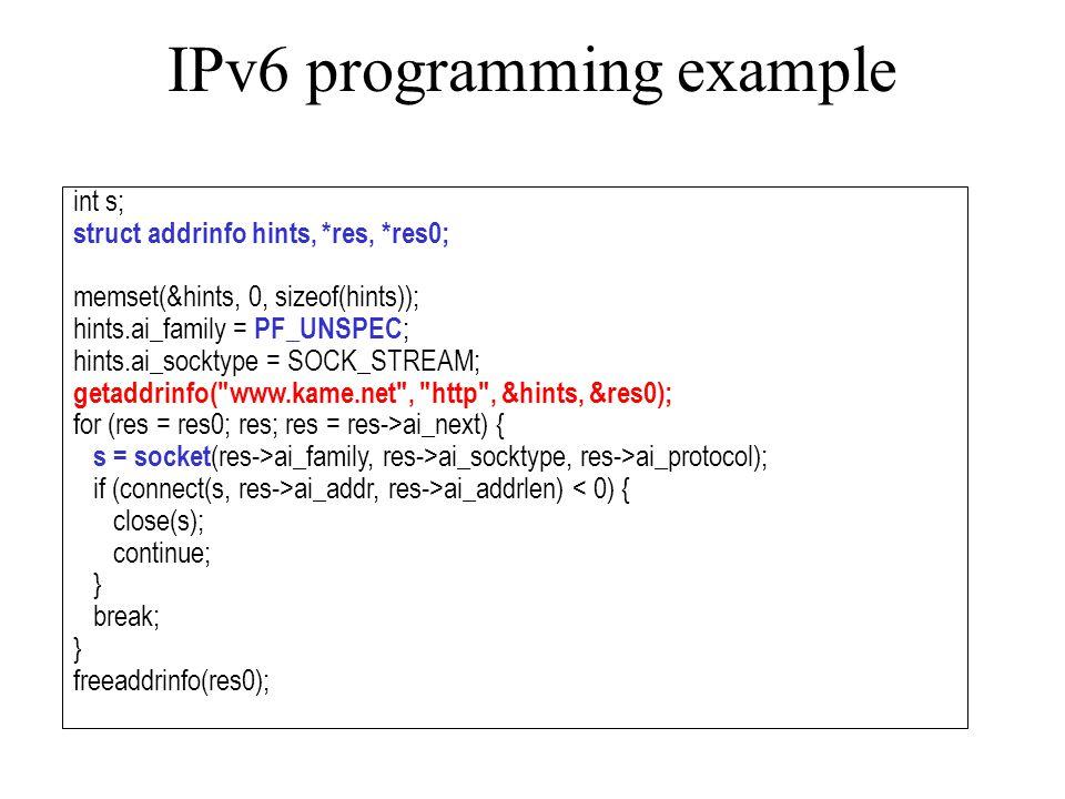 IPv6 programming example int s; struct addrinfo hints, *res, *res0; memset(&hints, 0, sizeof(hints)); hints.ai_family = PF_UNSPEC ; hints.ai_socktype
