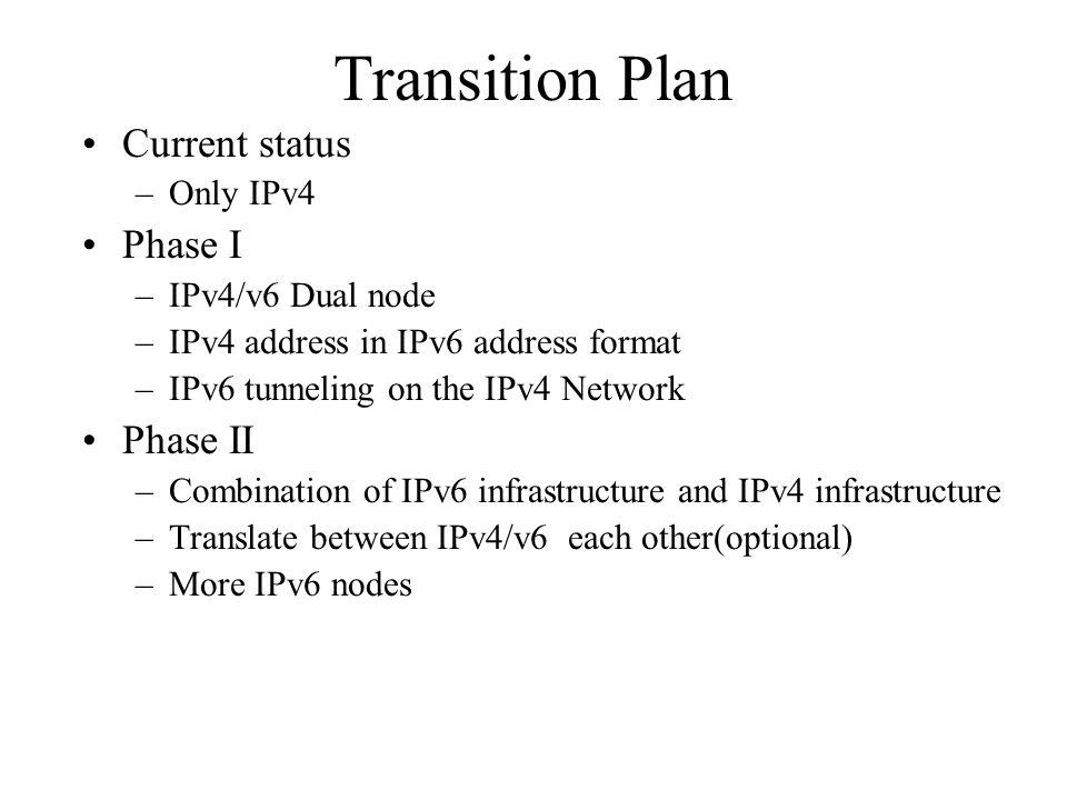 Transition Plan Current status –Only IPv4 Phase I –IPv4/v6 Dual node –IPv4 address in IPv6 address format –IPv6 tunneling on the IPv4 Network Phase II
