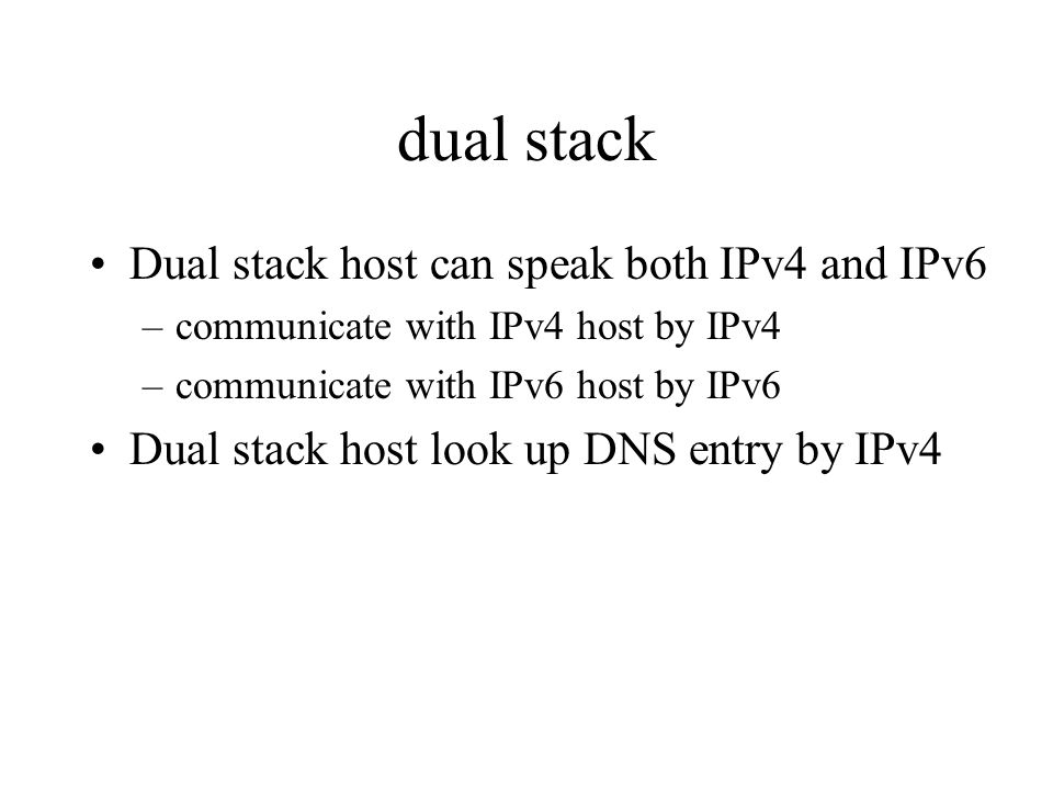 dual stack Dual stack host can speak both IPv4 and IPv6 –communicate with IPv4 host by IPv4 –communicate with IPv6 host by IPv6 Dual stack host look up DNS entry by IPv4