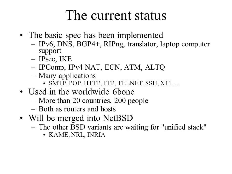 The current status The basic spec has been implemented –IPv6, DNS, BGP4+, RIPng, translator, laptop computer support –IPsec, IKE –IPComp, IPv4 NAT, ECN, ATM, ALTQ –Many applications SMTP, POP, HTTP, FTP, TELNET, SSH, X11,...