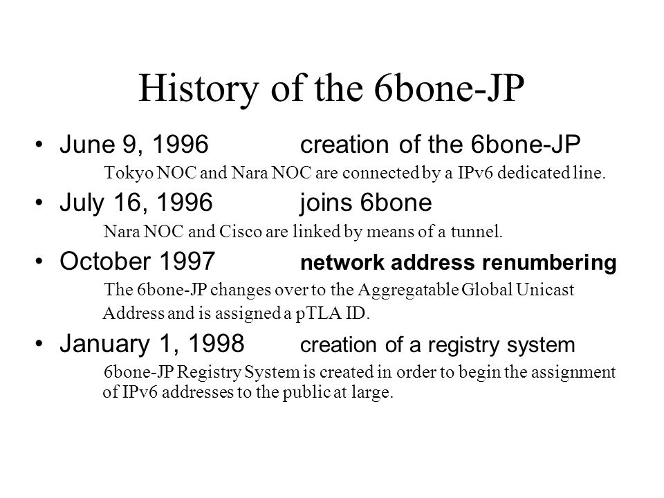 History of the 6bone-JP June 9, 1996creation of the 6bone-JP Tokyo NOC and Nara NOC are connected by a IPv6 dedicated line. July 16, 1996joins 6bone N