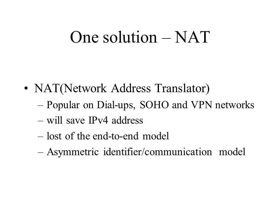 One solution – NAT NAT(Network Address Translator) –Popular on Dial-ups, SOHO and VPN networks –will save IPv4 address –lost of the end-to-end model –