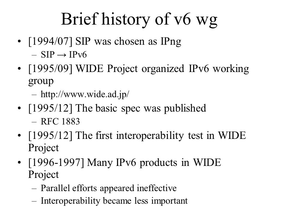 Brief history of v6 wg [1994/07] SIP was chosen as IPng –SIP → IPv6 [1995/09] WIDE Project organized IPv6 working group –http://www.wide.ad.jp/ [1995/12] The basic spec was published –RFC 1883 [1995/12] The first interoperability test in WIDE Project [1996-1997] Many IPv6 products in WIDE Project –Parallel efforts appeared ineffective –Interoperability became less important