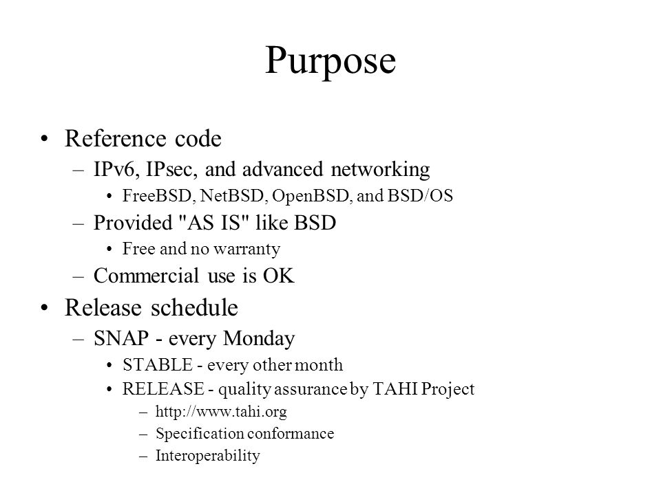 Purpose Reference code –IPv6, IPsec, and advanced networking FreeBSD, NetBSD, OpenBSD, and BSD/OS –Provided AS IS like BSD Free and no warranty –Commercial use is OK Release schedule –SNAP - every Monday STABLE - every other month RELEASE - quality assurance by TAHI Project –http://www.tahi.org –Specification conformance –Interoperability