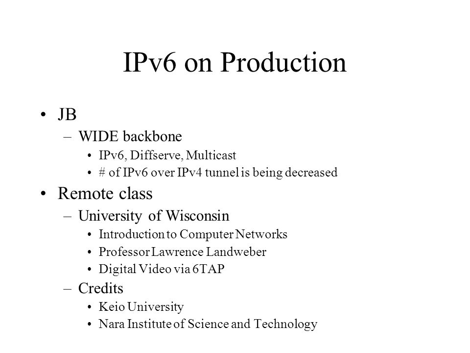 IPv6 on Production JB –WIDE backbone IPv6, Diffserve, Multicast # of IPv6 over IPv4 tunnel is being decreased Remote class –University of Wisconsin Introduction to Computer Networks Professor Lawrence Landweber Digital Video via 6TAP –Credits Keio University Nara Institute of Science and Technology