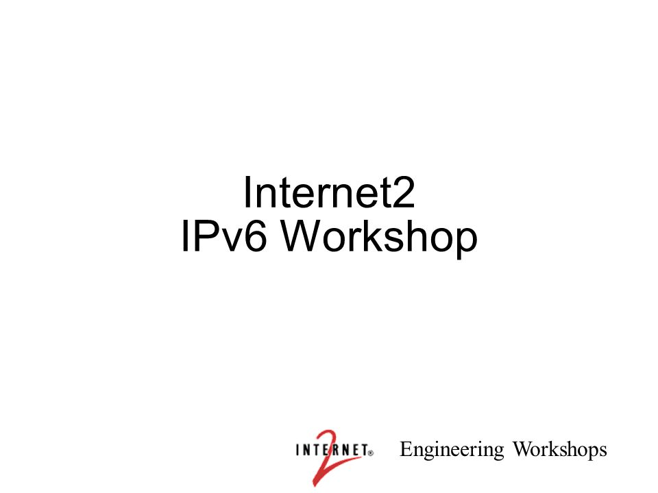 Engineering Workshops 1 Internet2 IPv6 Workshop