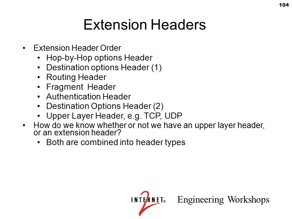 Engineering Workshops 104 Extension Headers Extension Header Order Hop-by-Hop options Header Destination options Header (1) Routing Header Fragment He