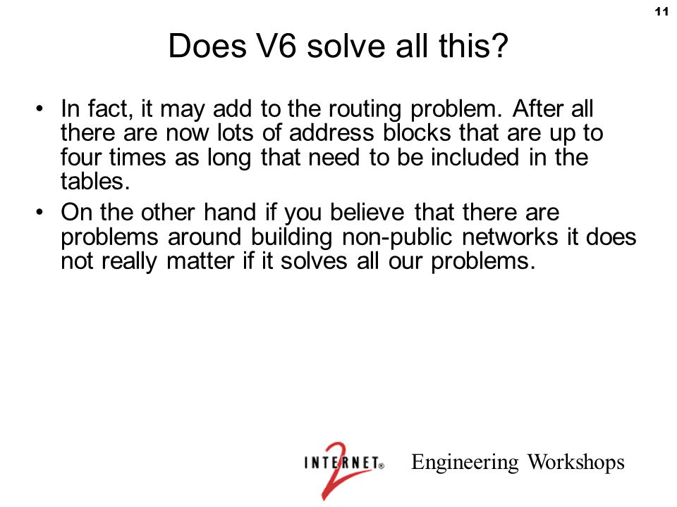 Engineering Workshops 11 Does V6 solve all this? In fact, it may add to the routing problem. After all there are now lots of address blocks that are u