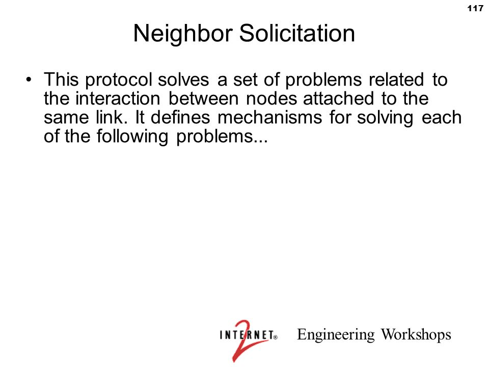 Engineering Workshops 117 Neighbor Solicitation This protocol solves a set of problems related to the interaction between nodes attached to the same l