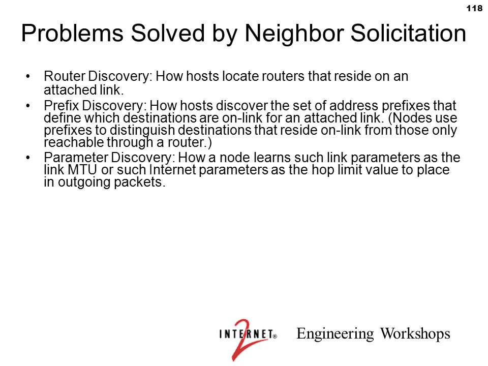 Engineering Workshops 118 Problems Solved by Neighbor Solicitation Router Discovery: How hosts locate routers that reside on an attached link. Prefix