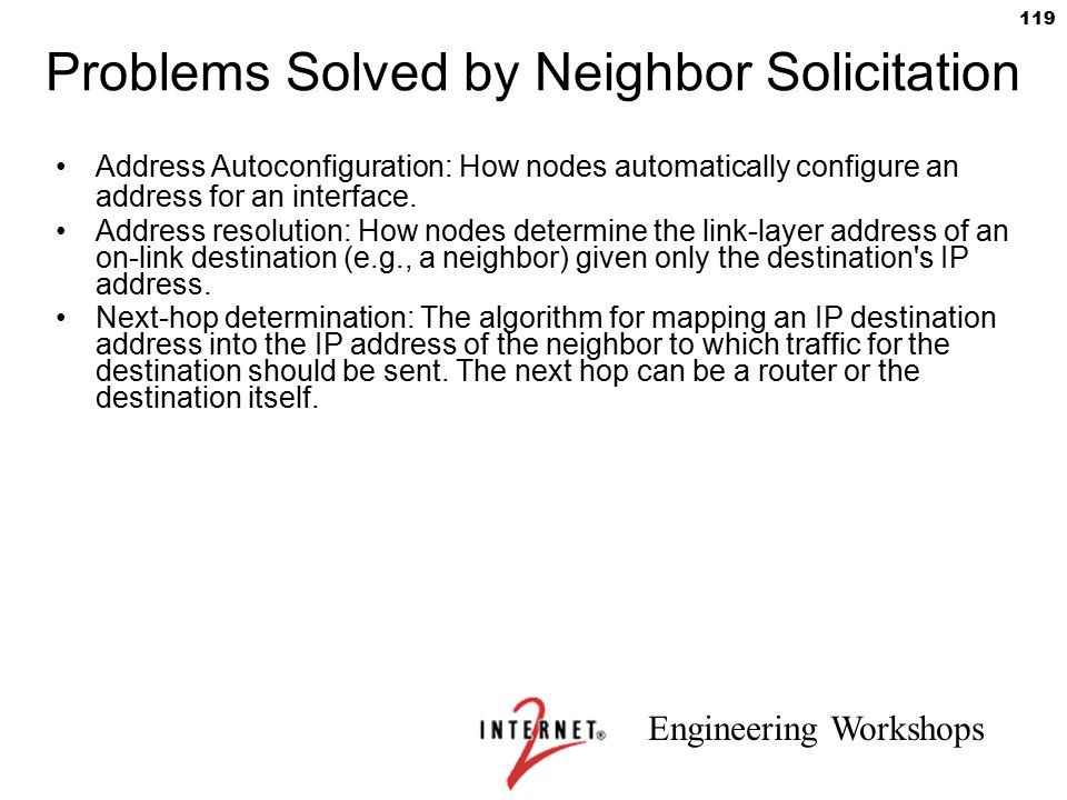 Engineering Workshops 119 Address Autoconfiguration: How nodes automatically configure an address for an interface. Address resolution: How nodes dete