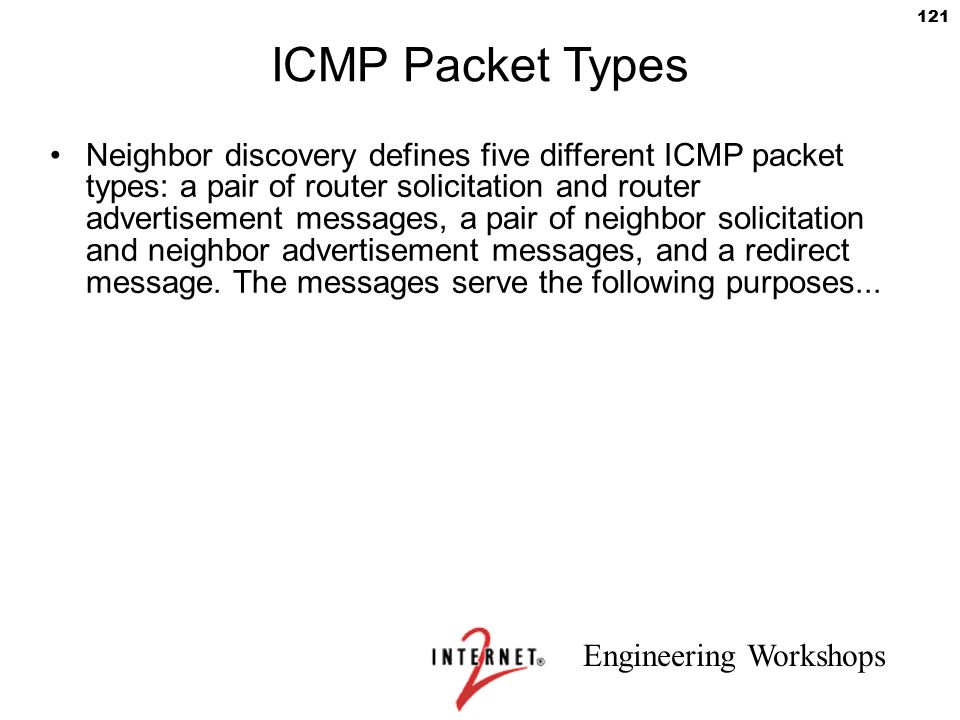 Engineering Workshops 121 ICMP Packet Types Neighbor discovery defines five different ICMP packet types: a pair of router solicitation and router adve