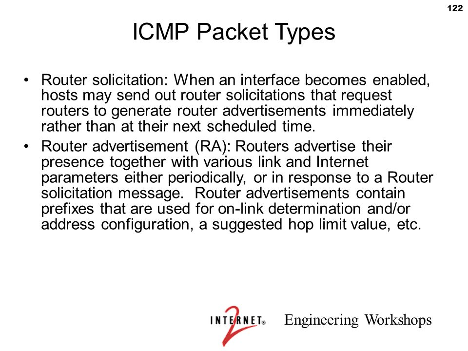 Engineering Workshops 122 ICMP Packet Types Router solicitation: When an interface becomes enabled, hosts may send out router solicitations that reque