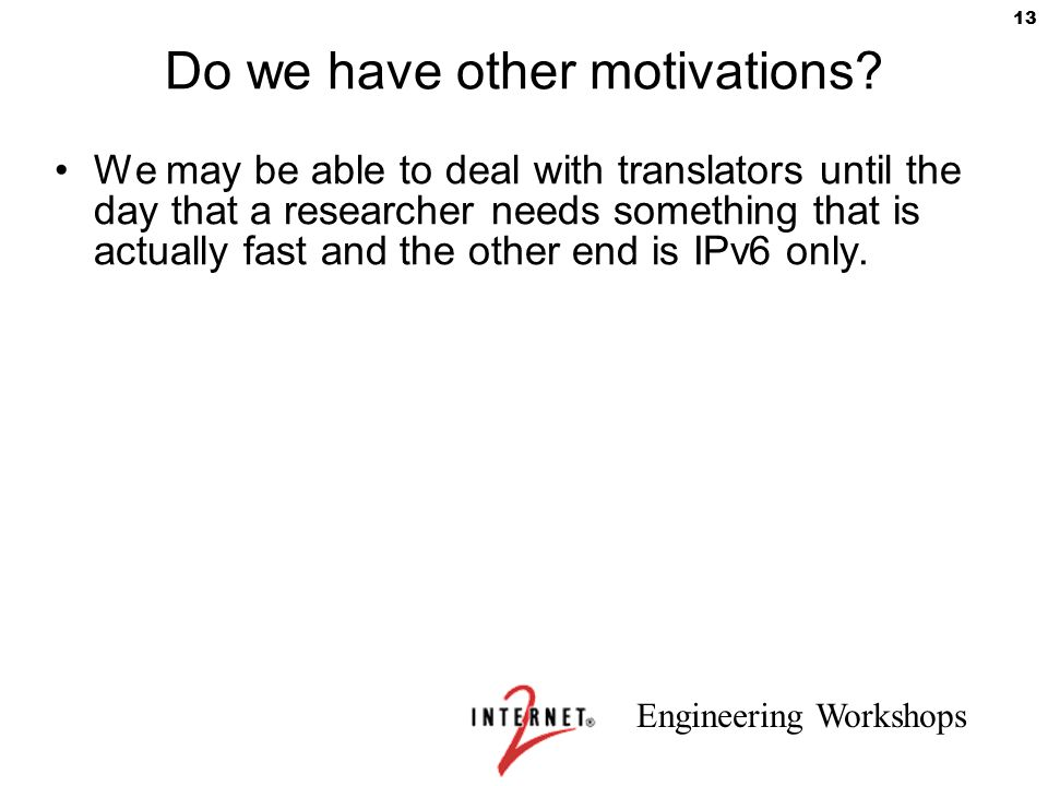 Engineering Workshops 13 Do we have other motivations? We may be able to deal with translators until the day that a researcher needs something that is