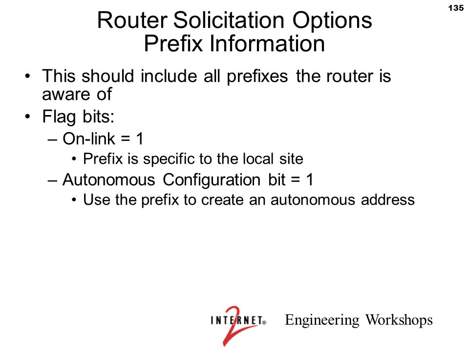Engineering Workshops 135 Router Solicitation Options Prefix Information This should include all prefixes the router is aware of Flag bits: –On-link =