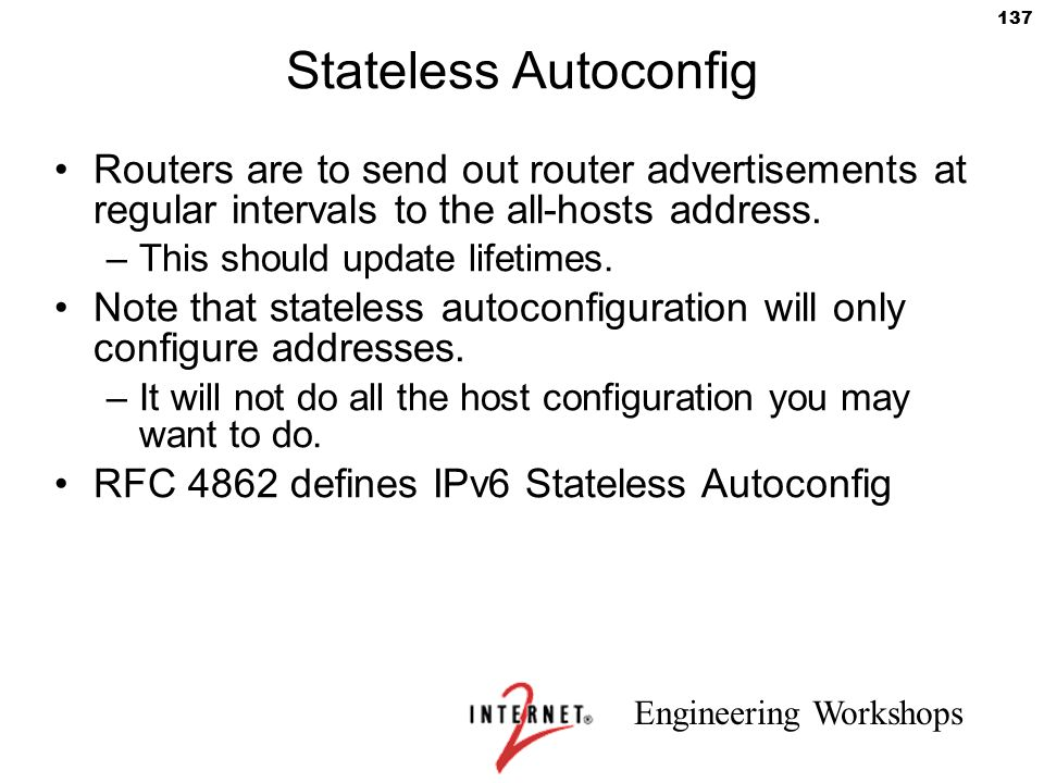Engineering Workshops 137 Stateless Autoconfig Routers are to send out router advertisements at regular intervals to the all-hosts address. –This shou