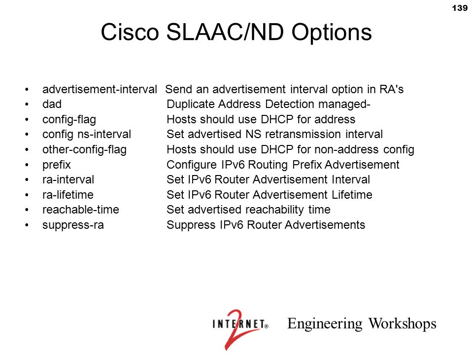 Engineering Workshops 139 Cisco SLAAC/ND Options advertisement-interval Send an advertisement interval option in RA's dad Duplicate Address Detection