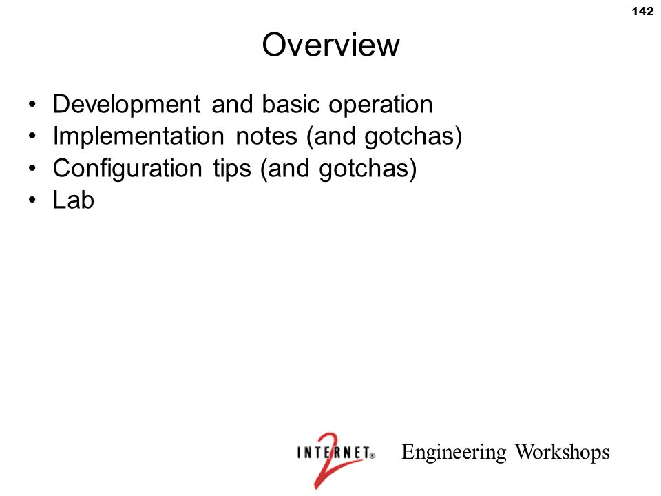 Engineering Workshops 142 Overview Development and basic operation Implementation notes (and gotchas) Configuration tips (and gotchas) Lab