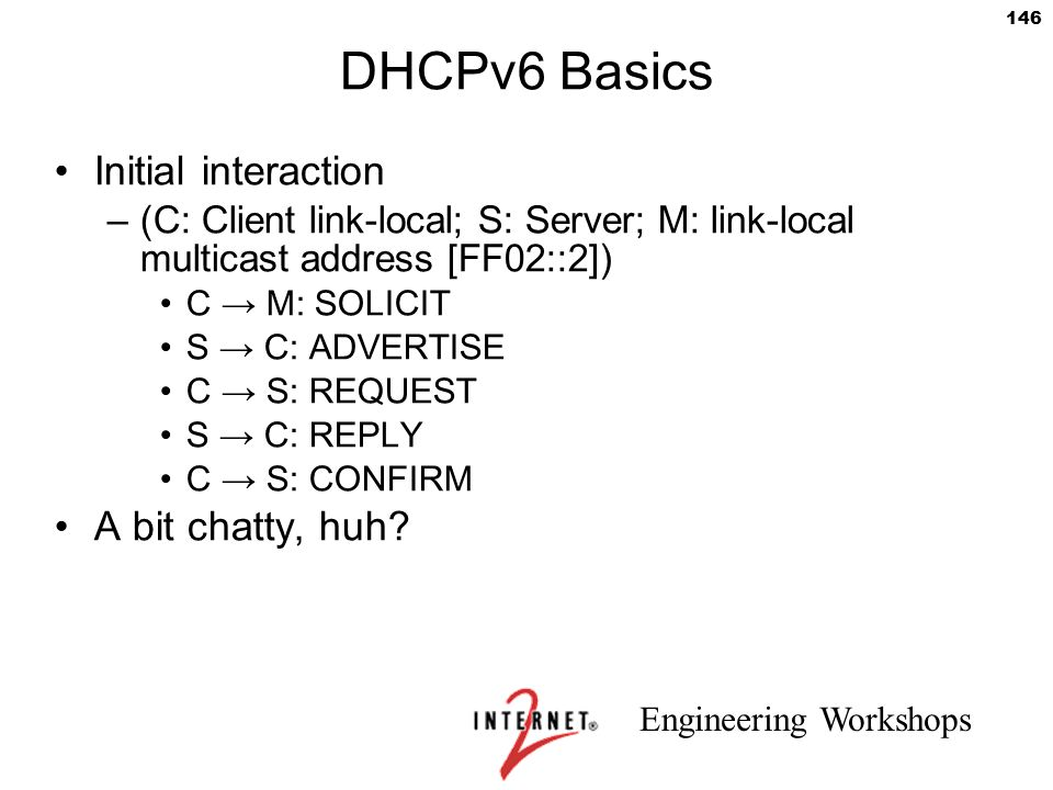 Engineering Workshops 146 DHCPv6 Basics Initial interaction –(C: Client link-local; S: Server; M: link-local multicast address [FF02::2]) C → M: SOLIC