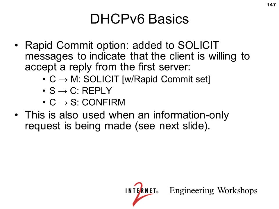 Engineering Workshops 147 DHCPv6 Basics Rapid Commit option: added to SOLICIT messages to indicate that the client is willing to accept a reply from t