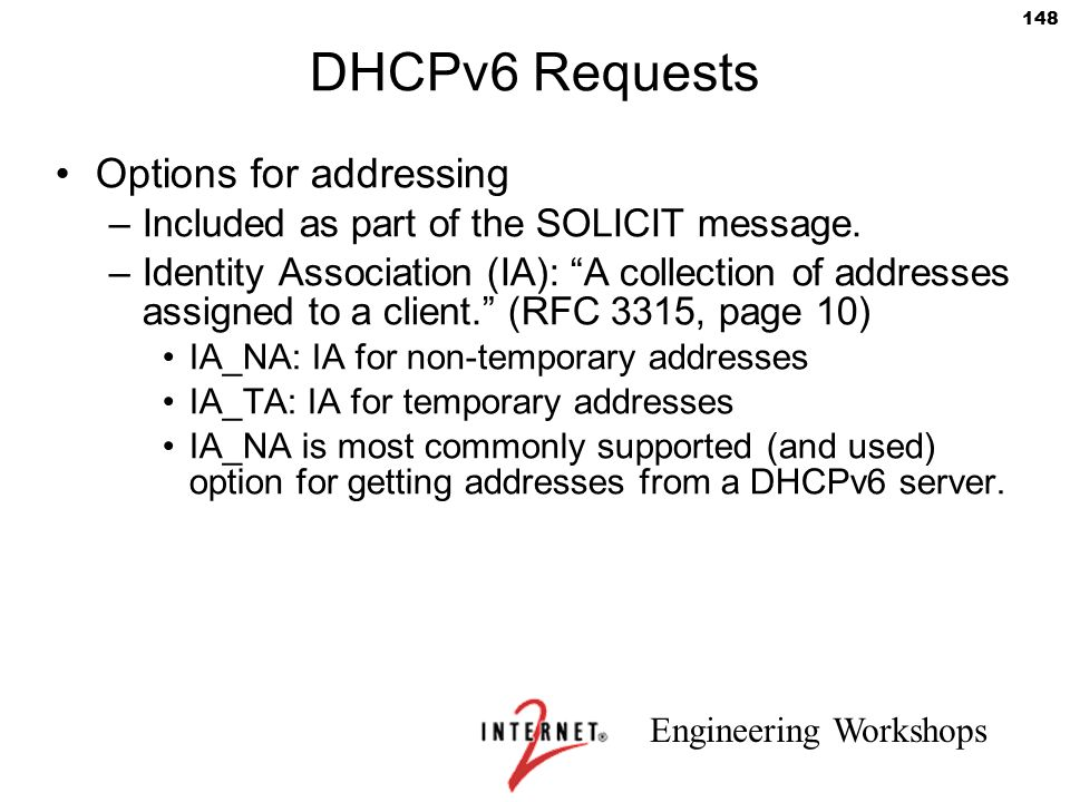 """Engineering Workshops 148 DHCPv6 Requests Options for addressing –Included as part of the SOLICIT message. –Identity Association (IA): """"A collection o"""