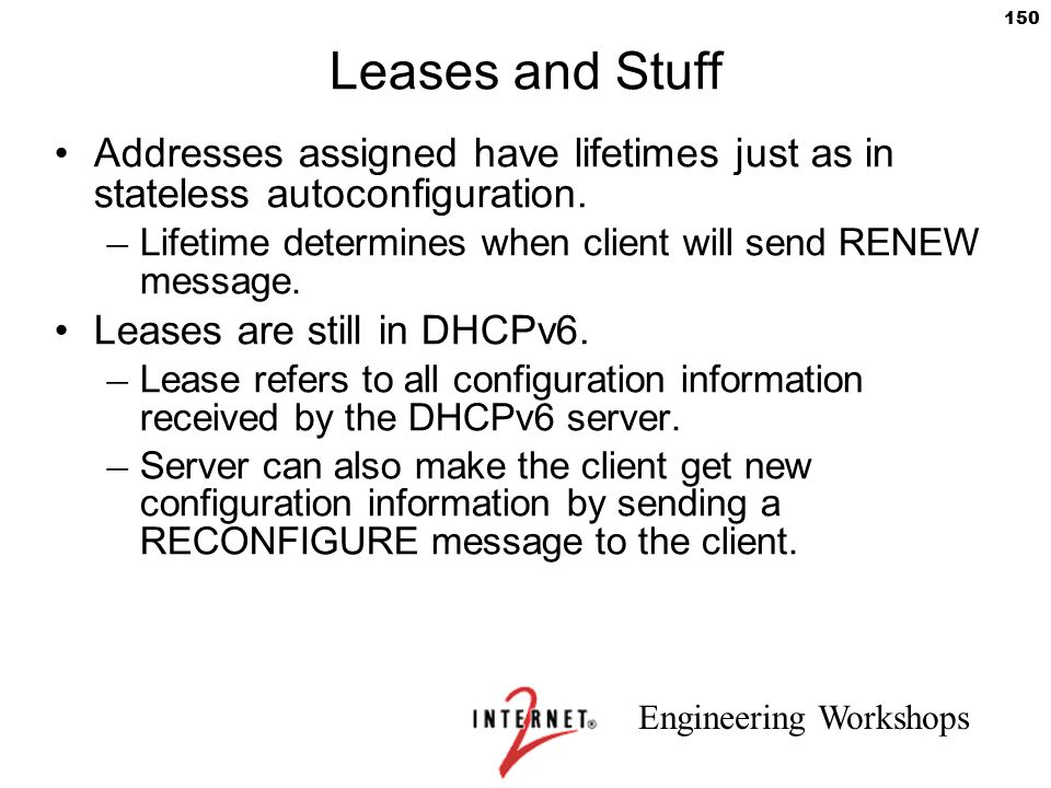Engineering Workshops 150 Leases and Stuff Addresses assigned have lifetimes just as in stateless autoconfiguration. – Lifetime determines when client