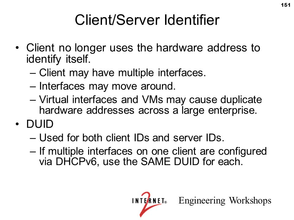 Engineering Workshops 151 Client/Server Identifier Client no longer uses the hardware address to identify itself. –Client may have multiple interfaces