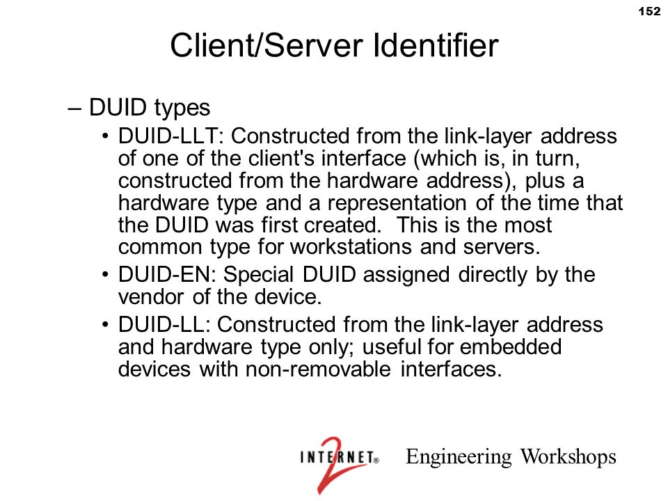 Engineering Workshops 152 Client/Server Identifier –DUID types DUID-LLT: Constructed from the link-layer address of one of the client's interface (whi
