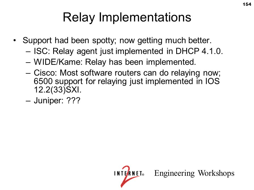 Engineering Workshops 154 Relay Implementations Support had been spotty; now getting much better. –ISC: Relay agent just implemented in DHCP 4.1.0. –W