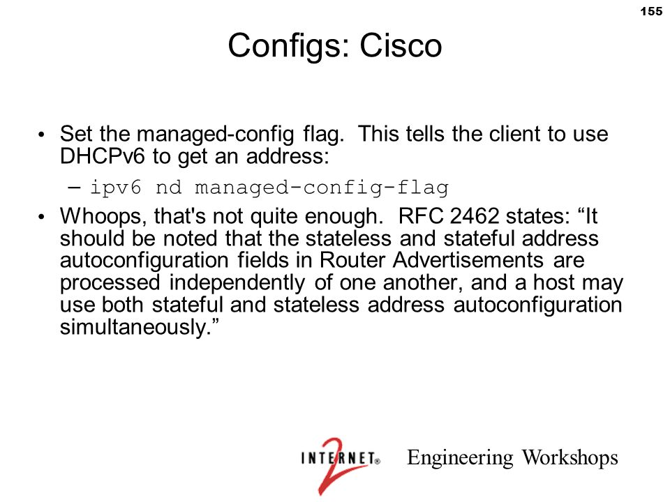 Engineering Workshops 155 Configs: Cisco Set the managed-config flag. This tells the client to use DHCPv6 to get an address: – ipv6 nd managed-config-