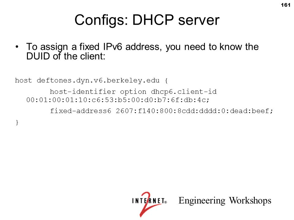 Engineering Workshops 161 Configs: DHCP server To assign a fixed IPv6 address, you need to know the DUID of the client: host deftones.dyn.v6.berkeley.